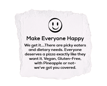 Make Everyone Happy We get it….There are picky eaters and dietary needs. Everyone deserves a pizza exactly like they want it. Vegan, Gluten-Free, with Pineapple or not- we've got you covered.