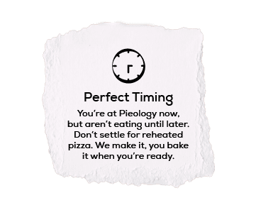 Perfect Timing You're at Pieology now, but aren't eating until later. Don't settle for reheated pizza. We make it, you bake it when you're ready.
